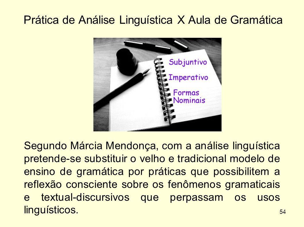 54 Segundo Márcia Mendonça, com a análise linguística pretende-se substituir o velho e tradicional modelo de ensino de gramática por práticas que poss