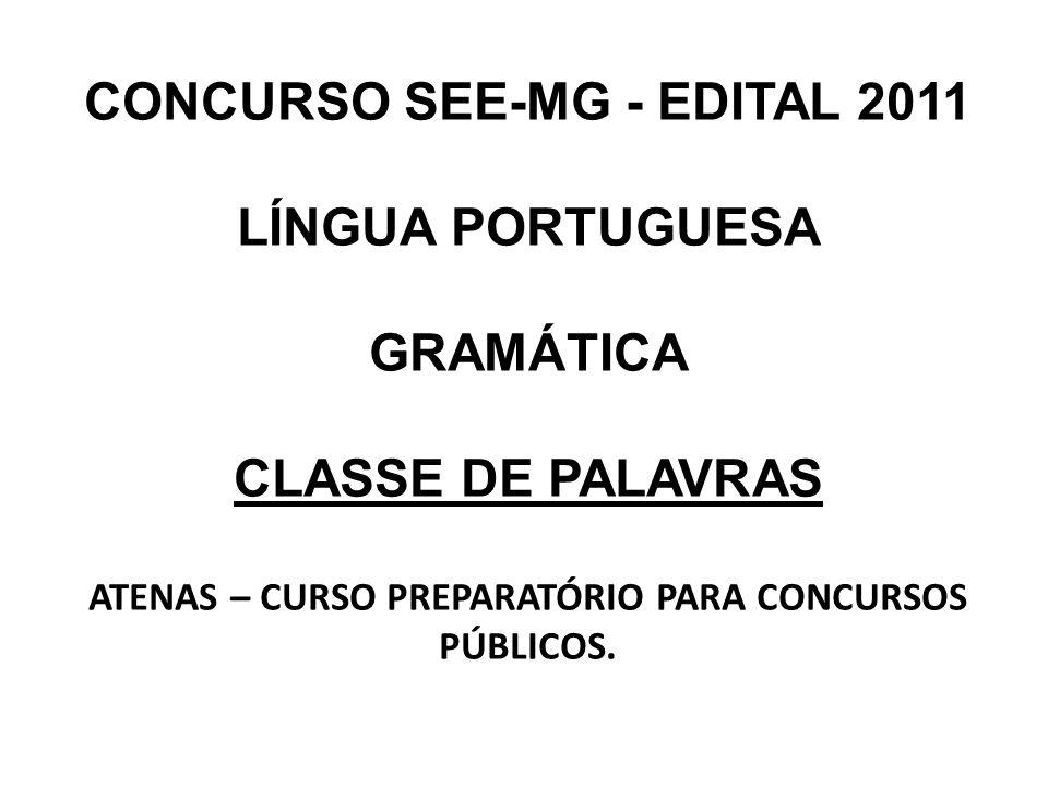 CONCURSO SEE-MG - EDITAL 2011 LÍNGUA PORTUGUESA GRAMÁTICA CLASSE DE PALAVRAS ATENAS – CURSO PREPARATÓRIO PARA CONCURSOS PÚBLICOS.