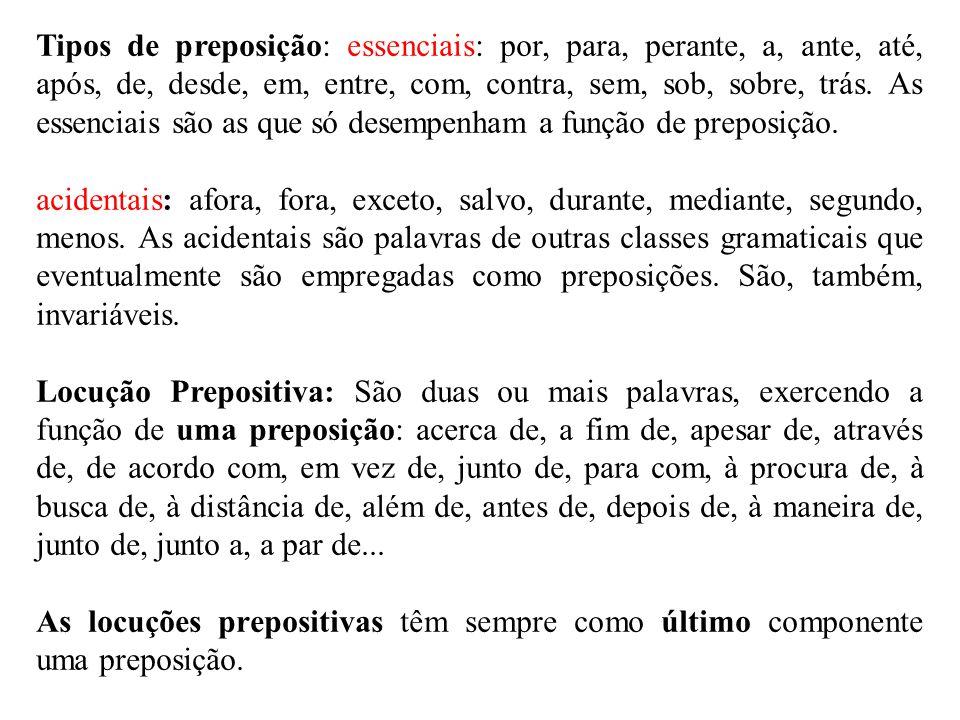 Tipos de preposição: essenciais: por, para, perante, a, ante, até, após, de, desde, em, entre, com, contra, sem, sob, sobre, trás. As essenciais são a