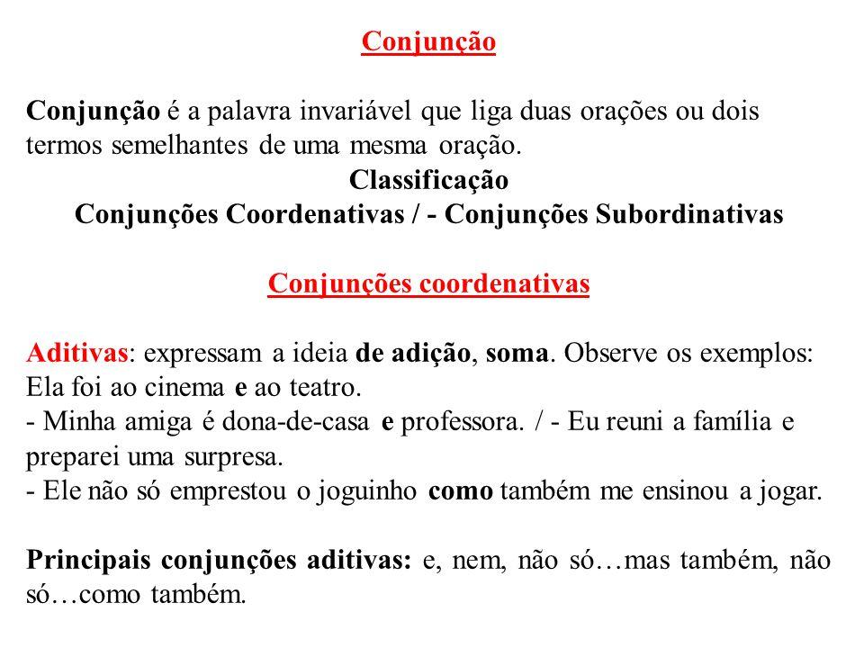 Conjunção Conjunção é a palavra invariável que liga duas orações ou dois termos semelhantes de uma mesma oração. Classificação Conjunções Coordenativa