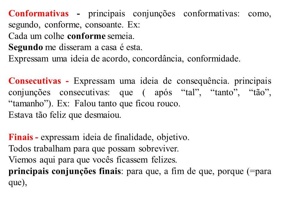 Conformativas - principais conjunções conformativas: como, segundo, conforme, consoante. Ex: Cada um colhe conforme semeia. Segundo me disseram a casa