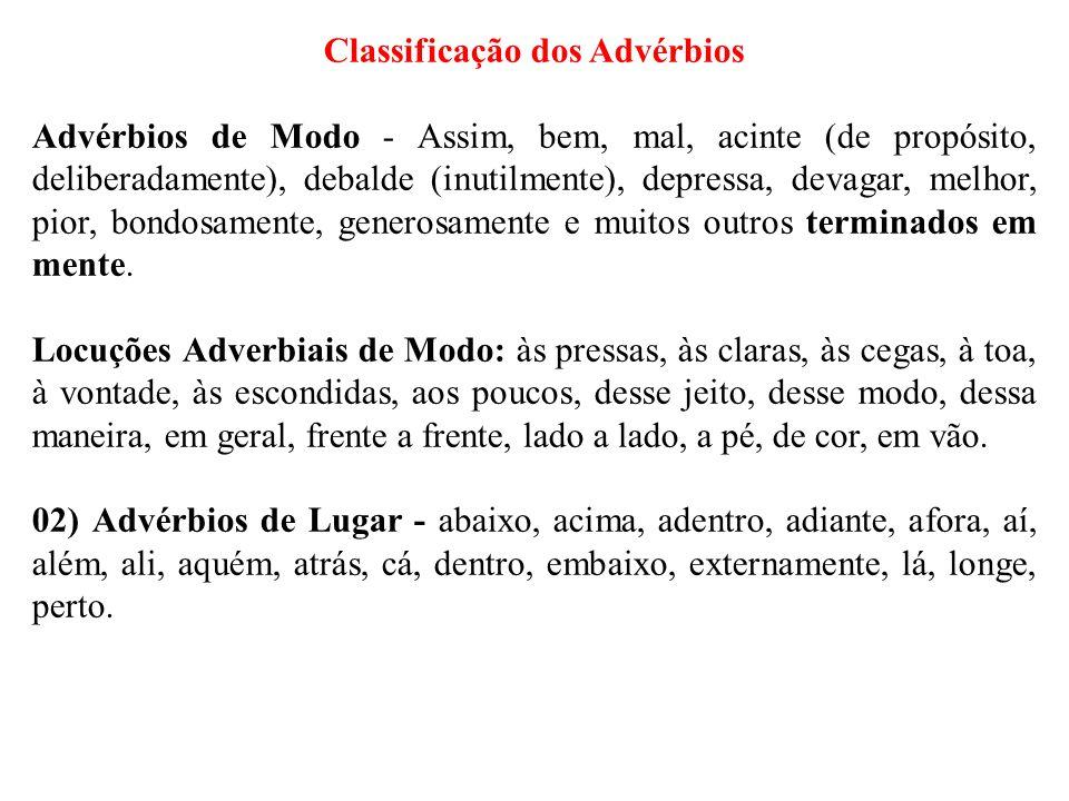 Classificação dos Advérbios Advérbios de Modo - Assim, bem, mal, acinte (de propósito, deliberadamente), debalde (inutilmente), depressa, devagar, mel