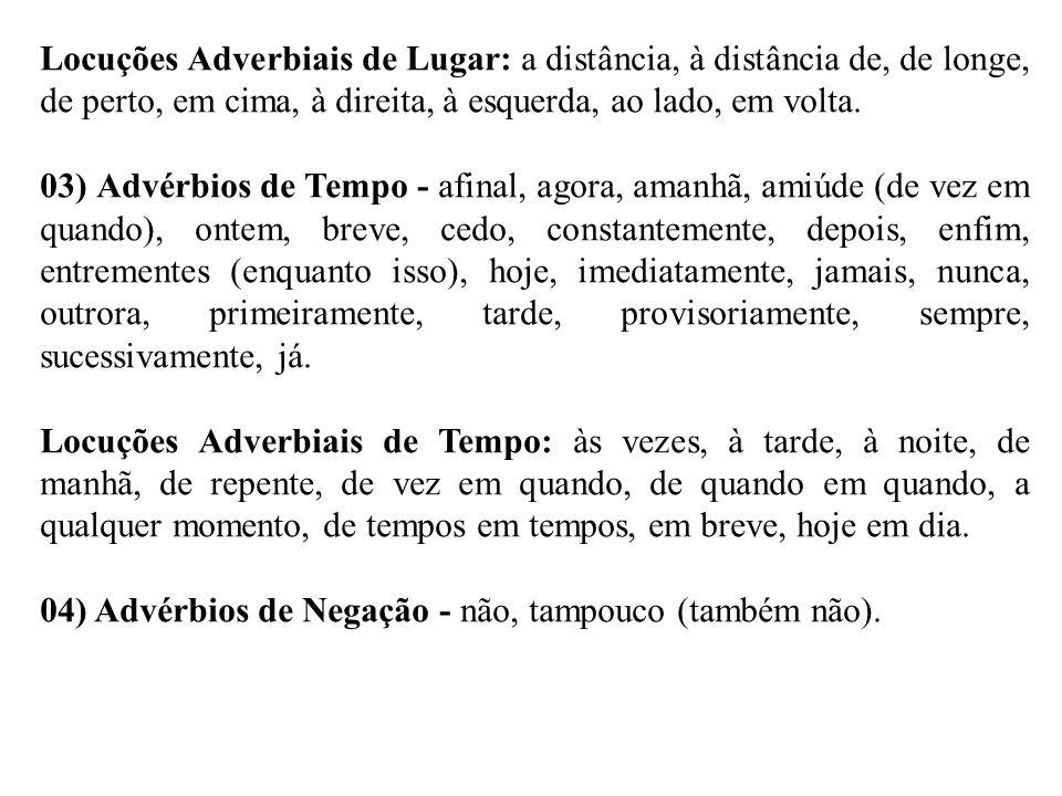 Locuções Adverbiais de Lugar: a distância, à distância de, de longe, de perto, em cima, à direita, à esquerda, ao lado, em volta. 03) Advérbios de Tem