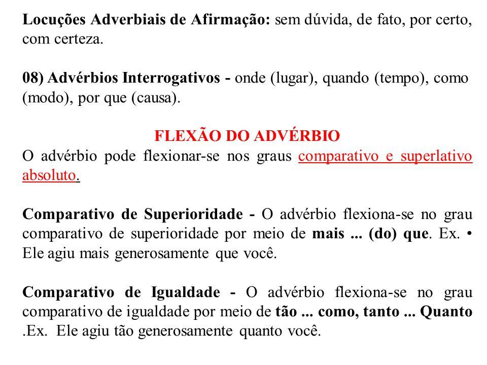 Locuções Adverbiais de Afirmação: sem dúvida, de fato, por certo, com certeza. 08) Advérbios Interrogativos - onde (lugar), quando (tempo), como (modo