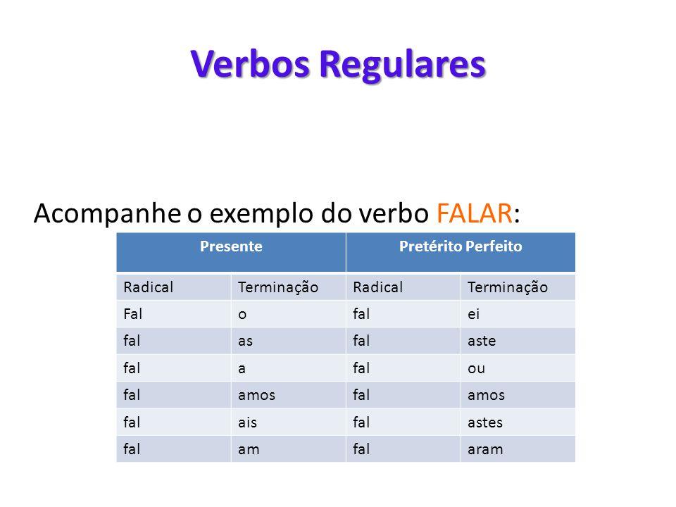 Verbos Regulares Acompanhe o exemplo do verbo FALAR: PresentePretérito Perfeito RadicalTerminaçãoRadicalTerminação Falofalei falasfalaste fala ou fala
