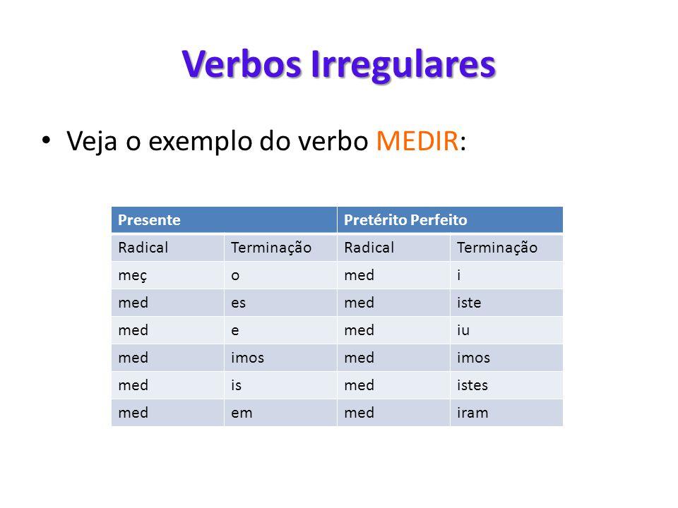 Verbos Irregulares • Veja o exemplo do verbo MEDIR: PresentePretérito Perfeito RadicalTerminaçãoRadicalTerminação meçomedi esmediste mede iu medimosme