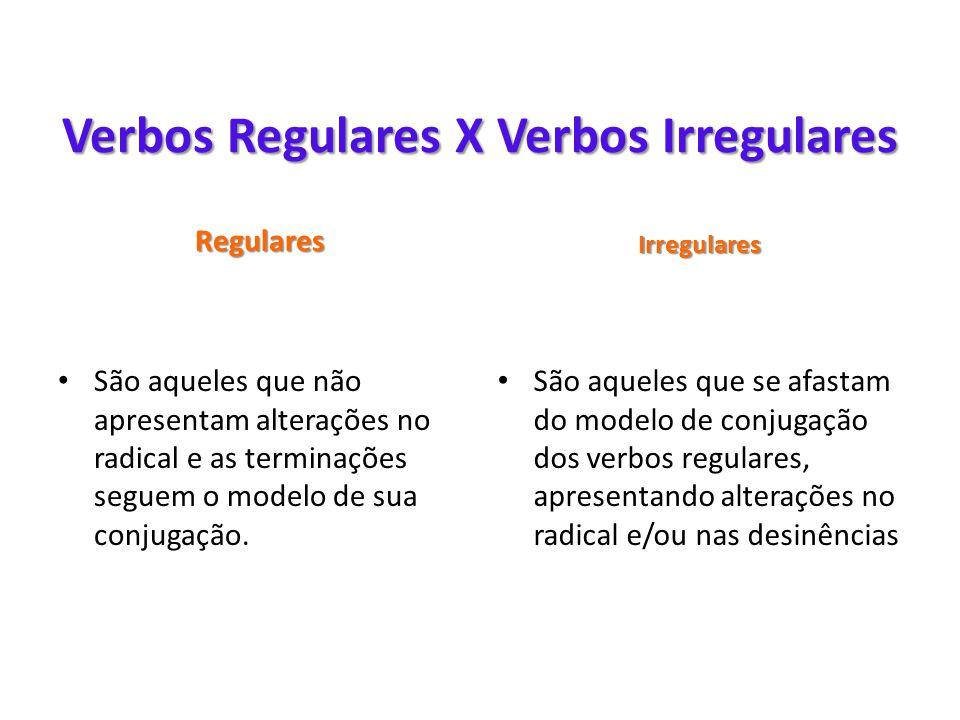 Verbos Regulares X Verbos Irregulares Regulares Irregulares • São aqueles que não apresentam alterações no radical e as terminações seguem o modelo de