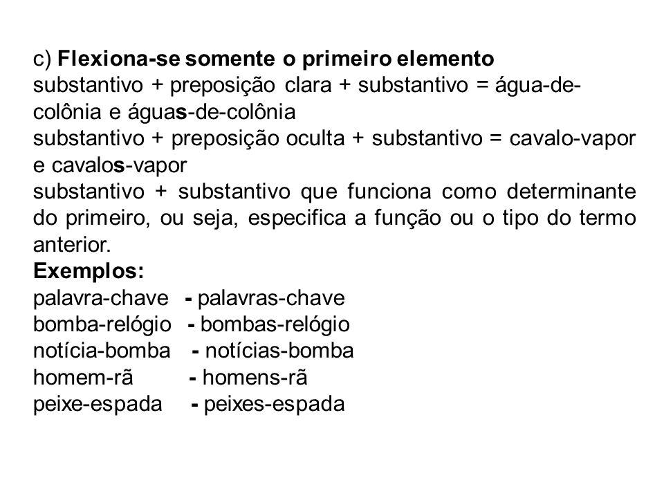 c) Flexiona-se somente o primeiro elemento substantivo + preposição clara + substantivo = água-de- colônia e águas-de-colônia substantivo + preposição