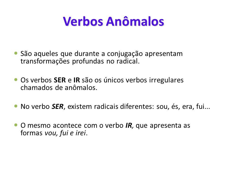 Verbos Anômalos  São aqueles que durante a conjugação apresentam transformações profundas no radical.  Os verbos SER e IR são os únicos verbos irreg
