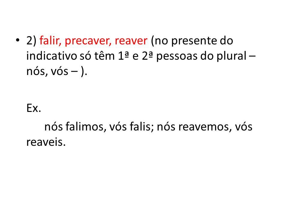 • 2) falir, precaver, reaver (no presente do indicativo só têm 1ª e 2ª pessoas do plural – nós, vós – ). Ex. nós falimos, vós falis; nós reavemos, vós