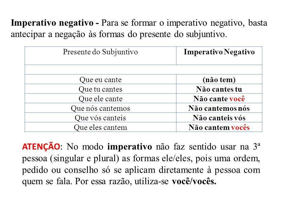 Imperativo negativo - Para se formar o imperativo negativo, basta antecipar a negação às formas do presente do subjuntivo. Presente do SubjuntivoImper