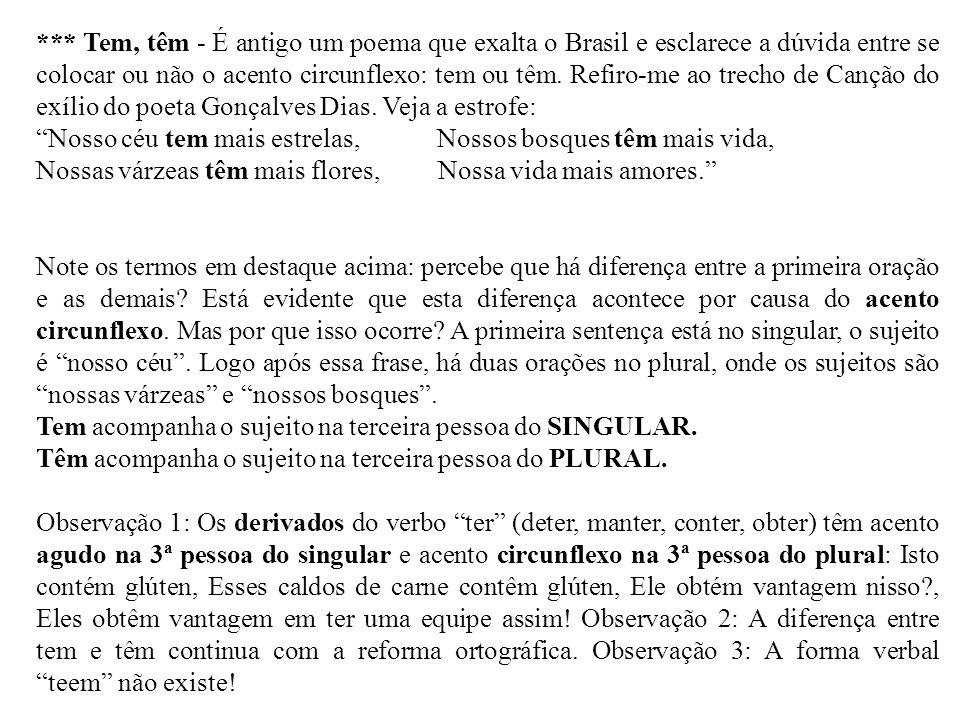 *** Tem, têm - É antigo um poema que exalta o Brasil e esclarece a dúvida entre se colocar ou não o acento circunflexo: tem ou têm. Refiro-me ao trech