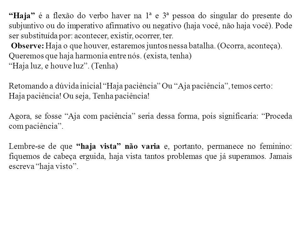 """""""Haja"""" é a flexão do verbo haver na 1ª e 3ª pessoa do singular do presente do subjuntivo ou do imperativo afirmativo ou negativo (haja você, não haja"""