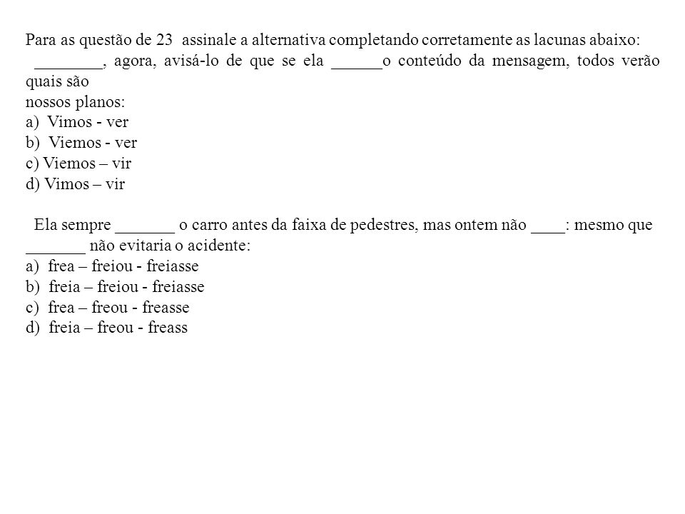 Para as questão de 23 assinale a alternativa completando corretamente as lacunas abaixo: ________, agora, avisá-lo de que se ela ______o conteúdo da m