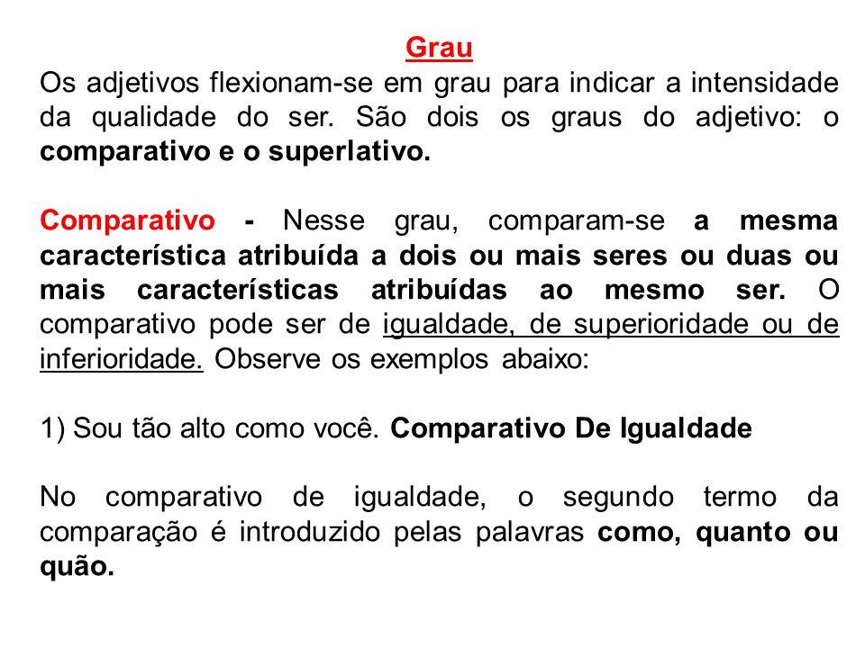 Grau Os adjetivos flexionam-se em grau para indicar a intensidade da qualidade do ser. São dois os graus do adjetivo: o comparativo e o superlativo. C