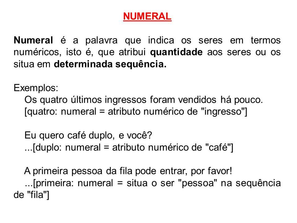 NUMERAL Numeral é a palavra que indica os seres em termos numéricos, isto é, que atribui quantidade aos seres ou os situa em determinada sequência. Ex
