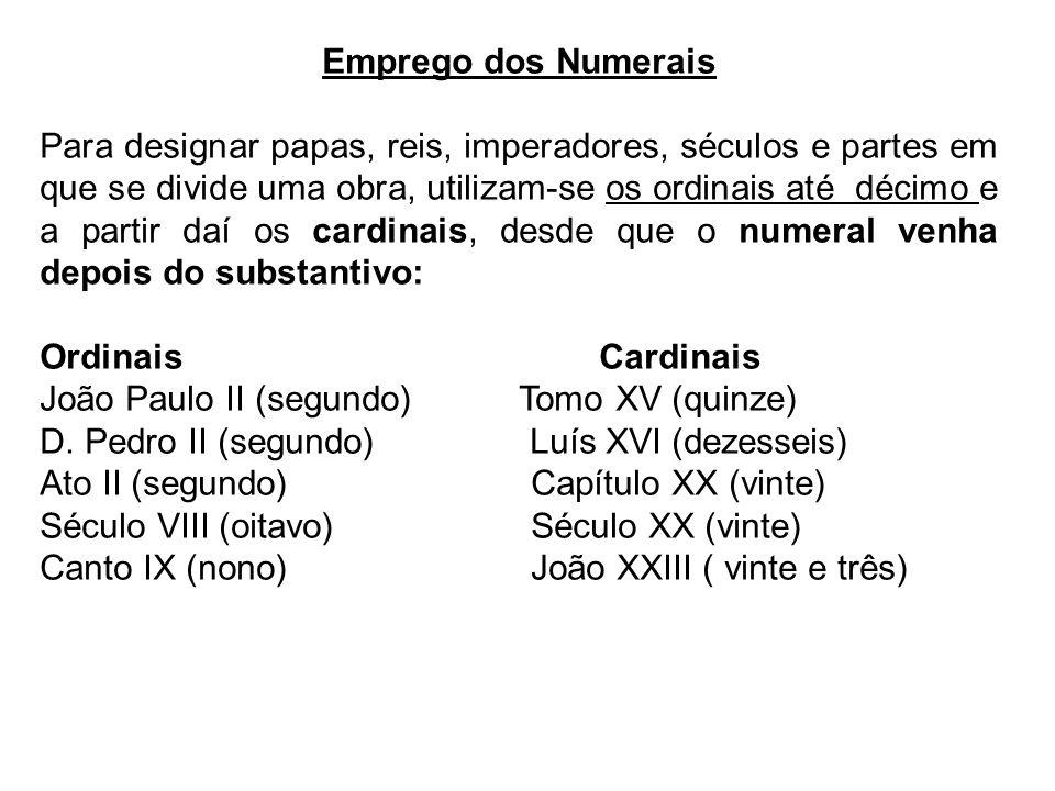 Emprego dos Numerais Para designar papas, reis, imperadores, séculos e partes em que se divide uma obra, utilizam-se os ordinais até décimo e a partir