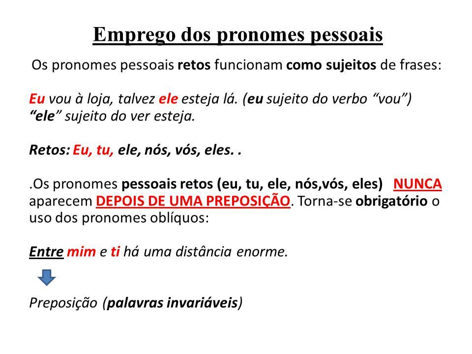 Emprego dos pronomes pessoais Os pronomes pessoais retos funcionam como sujeitos de frases: Eu vou à loja, talvez ele esteja lá. (eu sujeito do verbo