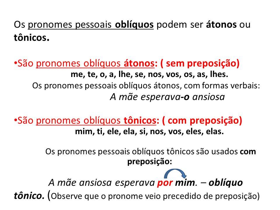 Os pronomes pessoais oblíquos podem ser átonos ou tônicos. • São pronomes oblíquos átonos: ( sem preposição) me, te, o, a, lhe, se, nos, vos, os, as,