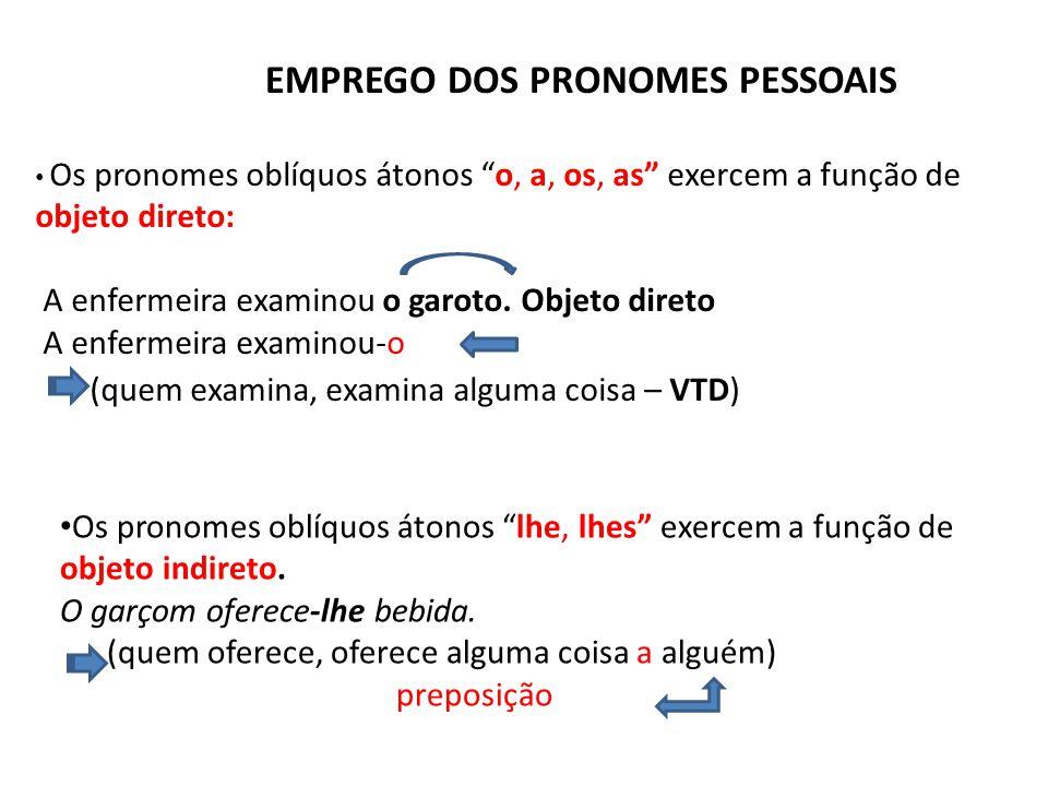 """EMPREGO DOS PRONOMES PESSOAIS • Os pronomes oblíquos átonos """"o, a, os, as"""" exercem a função de objeto direto: A enfermeira examinou o garoto. Objeto d"""