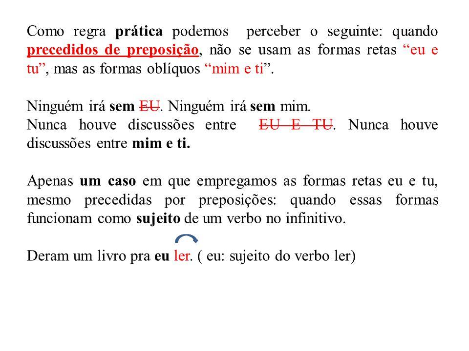 """Como regra prática podemos perceber o seguinte: quando precedidos de preposição, não se usam as formas retas """"eu e tu"""", mas as formas oblíquos """"mim e"""