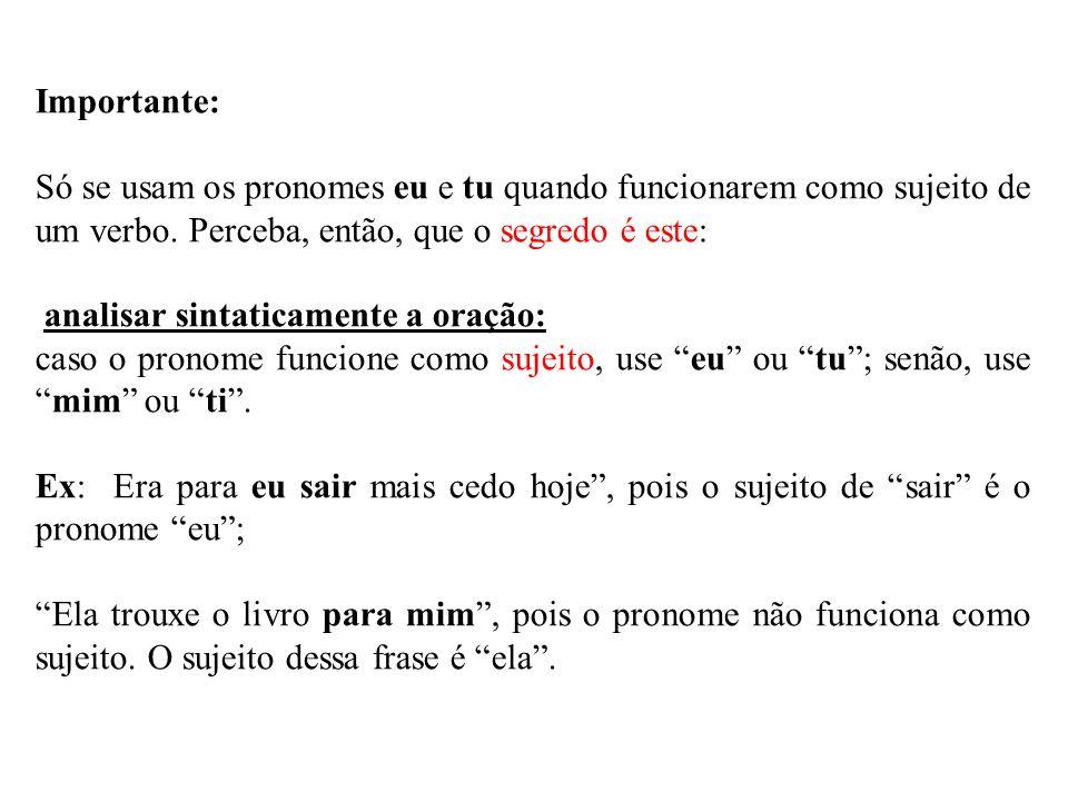Importante: Só se usam os pronomes eu e tu quando funcionarem como sujeito de um verbo. Perceba, então, que o segredo é este: analisar sintaticamente