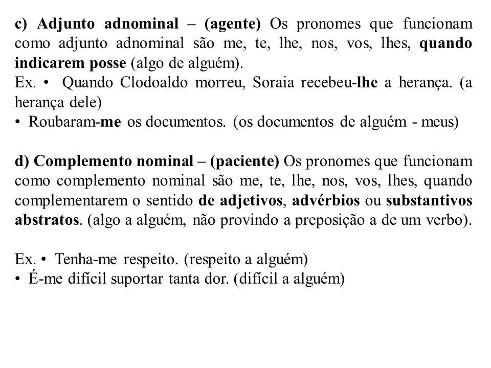 c) Adjunto adnominal – (agente) Os pronomes que funcionam como adjunto adnominal são me, te, lhe, nos, vos, lhes, quando indicarem posse (algo de algu