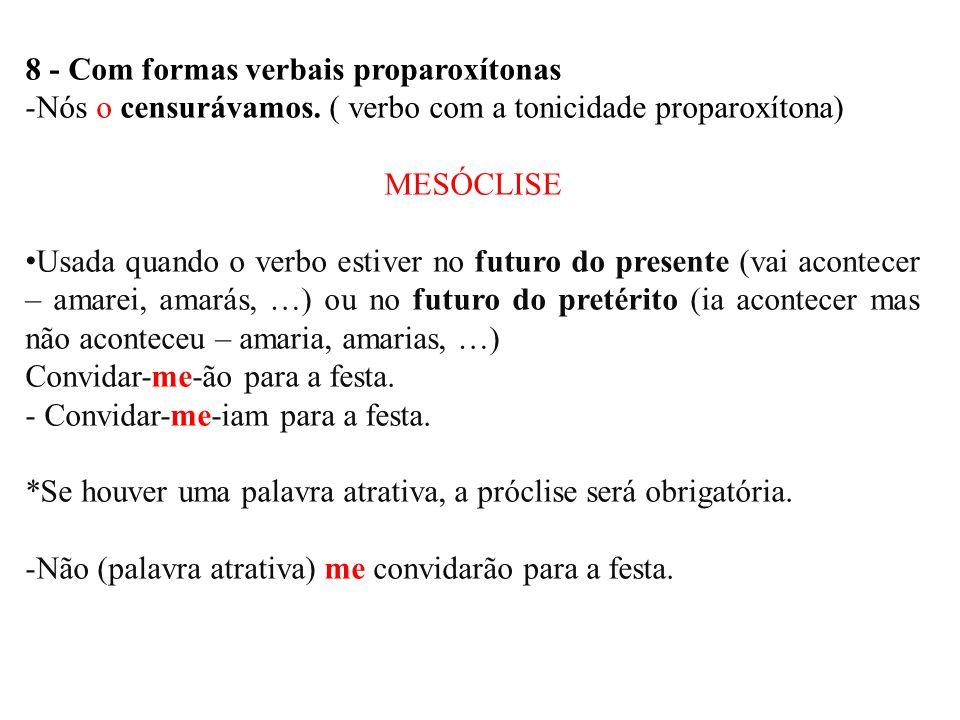 8 - Com formas verbais proparoxítonas -Nós o censurávamos. ( verbo com a tonicidade proparoxítona) MESÓCLISE • Usada quando o verbo estiver no futuro