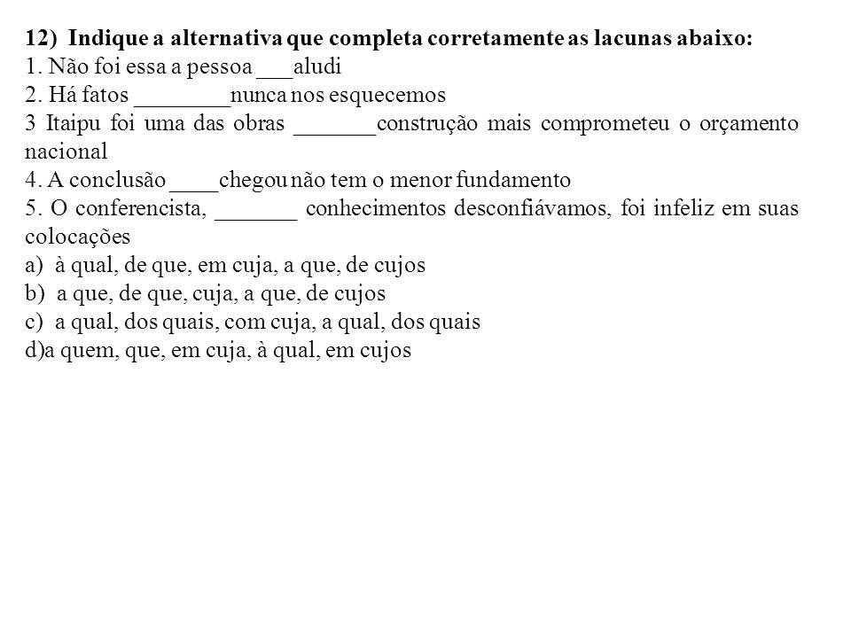 12) Indique a alternativa que completa corretamente as lacunas abaixo: 1. Não foi essa a pessoa ___aludi 2. Há fatos ________nunca nos esquecemos 3 It