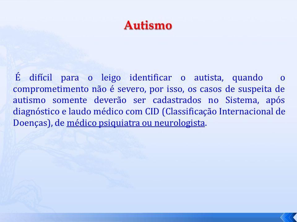 É difícil para o leigo identificar o autista, quando o comprometimento não é severo, por isso, os casos de suspeita de autismo somente deverão ser cadastrados no Sistema, após diagnóstico e laudo médico com CID (Classificação Internacional de Doenças), de médico psiquiatra ou neurologista.