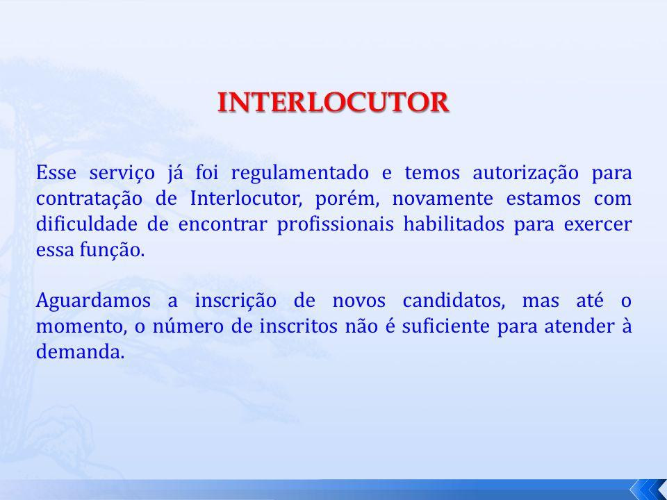 INTERLOCUTOR Esse serviço já foi regulamentado e temos autorização para contratação de Interlocutor, porém, novamente estamos com dificuldade de encontrar profissionais habilitados para exercer essa função.
