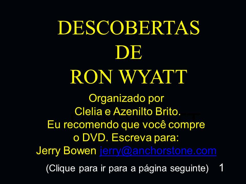 DESCOBERTAS DE RON WYATT RUN WYATT Organizado por Clelia e Azenilto Brito. Eu recomendo que você compre o DVD. Escreva para: Jerry Bowen jerry@anchors