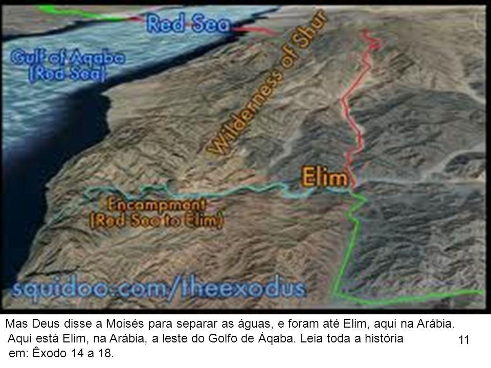 Mas Deus disse a Moisés para separar as águas, e foram até Elim, aqui na Arábia. Aqui está Elim, na Arábia, a leste do Golfo de Áqaba. Leia toda a his