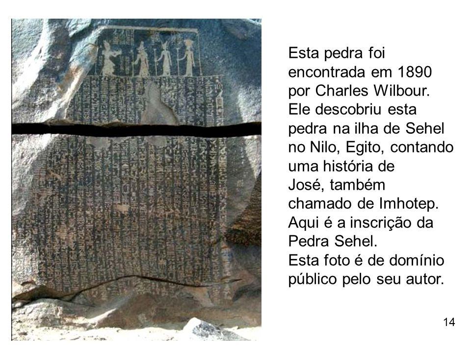 Esta pedra foi encontrada em 1890 por Charles Wilbour. Ele descobriu esta pedra na ilha de Sehel no Nilo, Egito, contando uma história de José, também