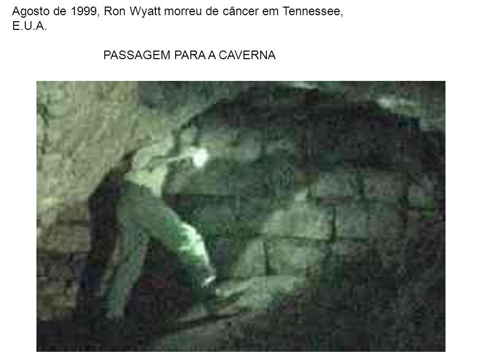 Agosto de 1999, Ron Wyatt morreu de câncer em Tennessee, E.U.A. PASSAGEM PARA A CAVERNA
