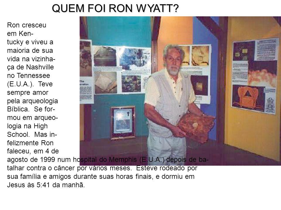 QUEM FOI RON WYATT? QUEM FOI RON WYATT? Ron cresceu em Ken- tucky e viveu a maioria de sua vida na vizinha- ça de Nashville no Tennessee (E.U.A.). Tev