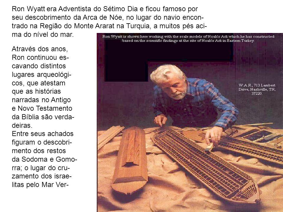 Ron Wyatt era Adventista do Sétimo Dia e ficou famoso por seu descobrimento da Arca de Nóe, no lugar do navio encon- trado na Região do Monte Ararat n