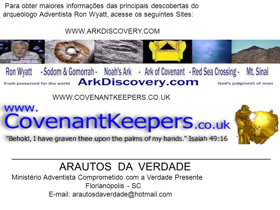 Para obter maiores informações das principais descobertas do arqueólogo Adventista Ron Wyatt, acesse os seguintes Sites: WWW.ARKDISCOVERY.COM WWW.COVE
