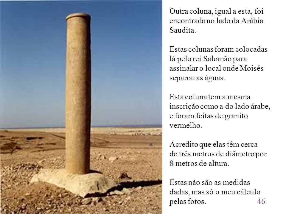 Outra coluna, igual a esta, foi encontrada no lado da Arábia Saudita. Estas colunas foram colocadas lá pelo rei Salomão para assinalar o local onde Mo