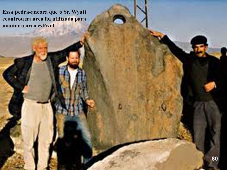 80 Essa pedra-âncora que o Sr. Wyatt econtrou na área foi utilizada para manter a arca estável.