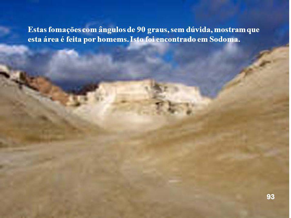 Estas fomações com ângulos de 90 graus, sem dúvida, mostram que esta área é feita por homems. Isto foi encontrado em Sodoma. 93