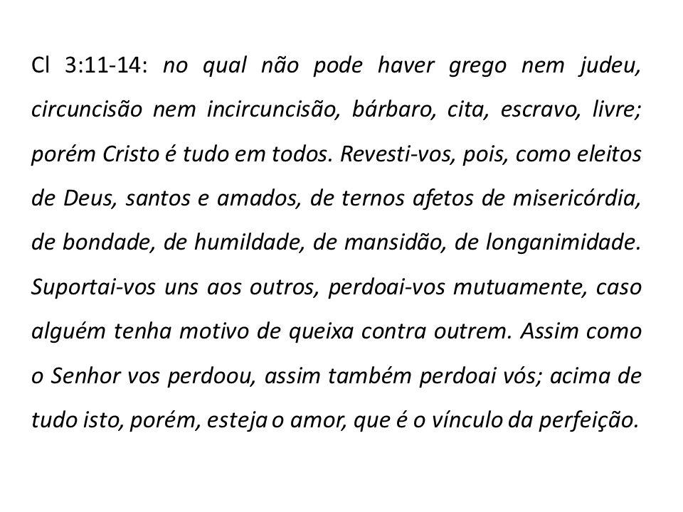 Cl 3:11-14: no qual não pode haver grego nem judeu, circuncisão nem incircuncisão, bárbaro, cita, escravo, livre; porém Cristo é tudo em todos. Revest