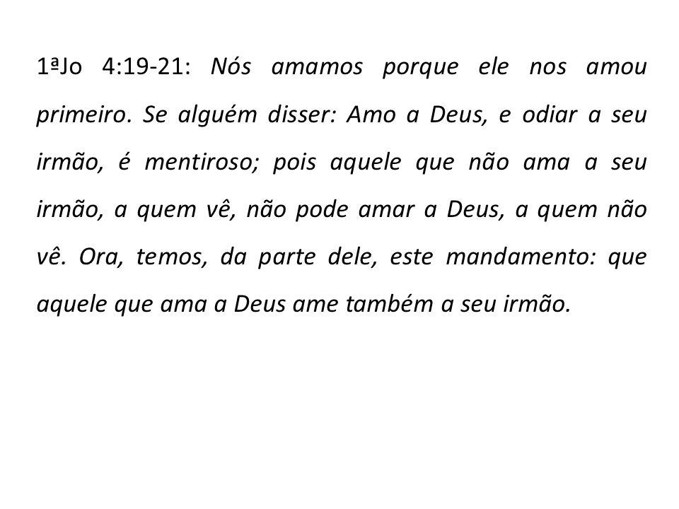 1ªJo 4:19-21: Nós amamos porque ele nos amou primeiro. Se alguém disser: Amo a Deus, e odiar a seu irmão, é mentiroso; pois aquele que não ama a seu i