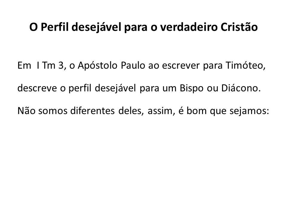 O Perfil desejável para o verdadeiro Cristão Em I Tm 3, o Apóstolo Paulo ao escrever para Timóteo, descreve o perfil desejável para um Bispo ou Diácon