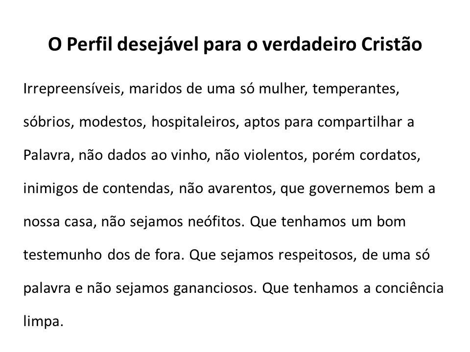 O Perfil desejável para o verdadeiro Cristão Irrepreensíveis, maridos de uma só mulher, temperantes, sóbrios, modestos, hospitaleiros, aptos para comp