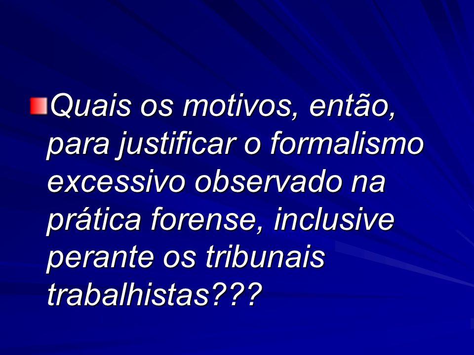 Quais os motivos, então, para justificar o formalismo excessivo observado na prática forense, inclusive perante os tribunais trabalhistas???