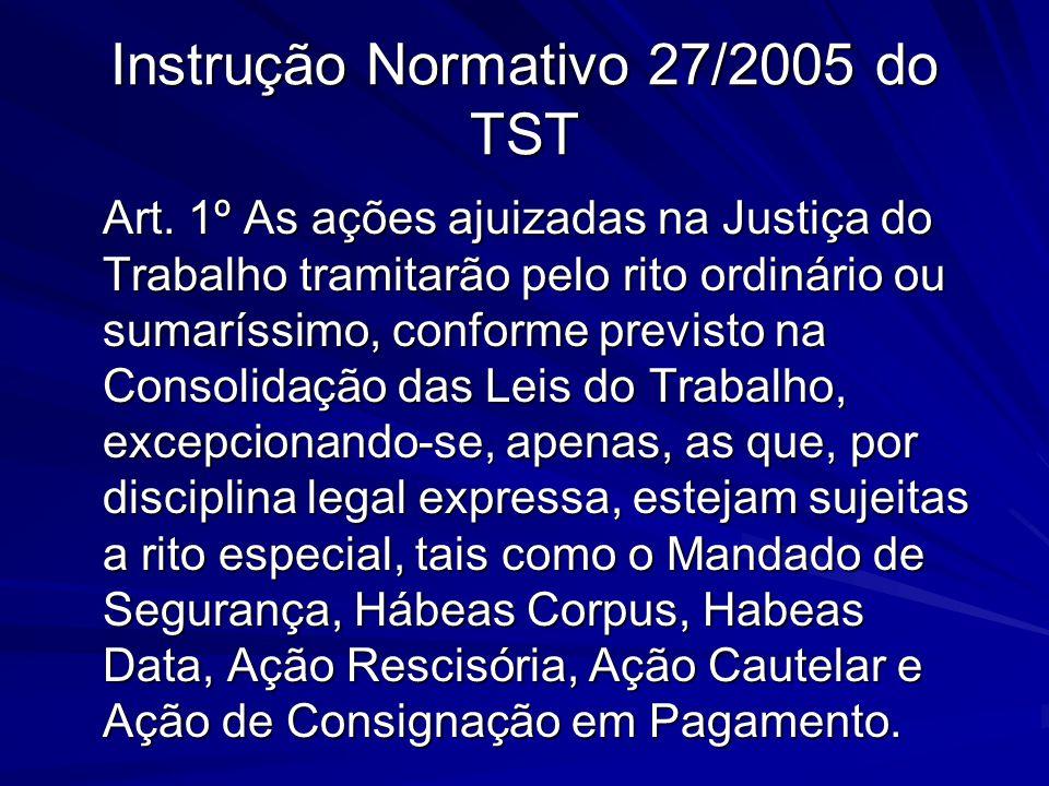 Instrução Normativo 27/2005 do TST Art. 1º As ações ajuizadas na Justiça do Trabalho tramitarão pelo rito ordinário ou sumaríssimo, conforme previsto