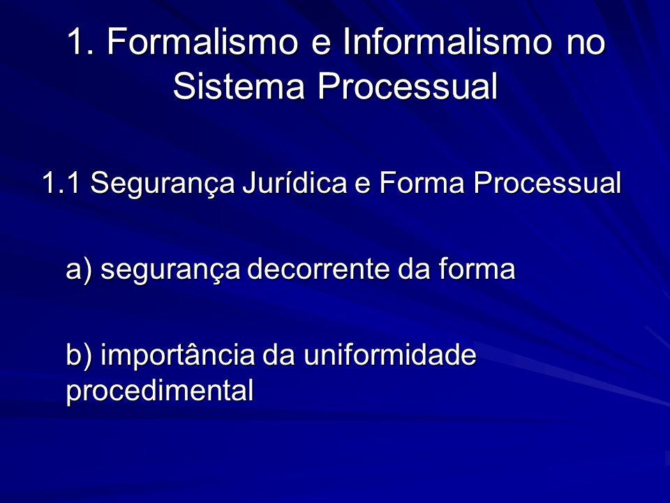 1. Formalismo e Informalismo no Sistema Processual 1.1 Segurança Jurídica e Forma Processual a) segurança decorrente da forma b) importância da unifor