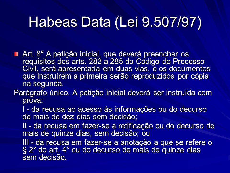 Habeas Data (Lei 9.507/97) Art. 8° A petição inicial, que deverá preencher os requisitos dos arts. 282 a 285 do Código de Processo Civil, será apresen