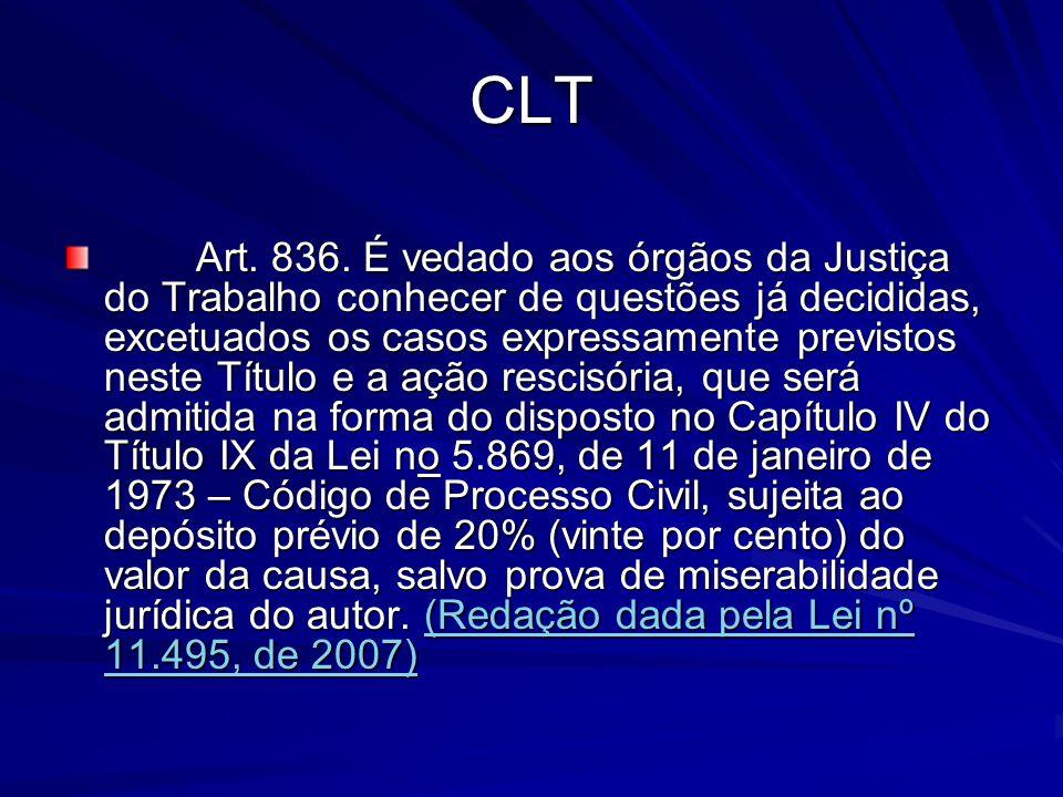 CLT Art. 836. É vedado aos órgãos da Justiça do Trabalho conhecer de questões já decididas, excetuados os casos expressamente previstos neste Título e